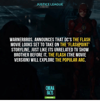 Batman, Facts, and Joker: JUSTICE LEAGUE  WARNERBROS. ANNOUNCES THAT DC'S THE FLASH  MOVIE LOOKS SET TO TAKE ON THE 'FLASHPOINT  STORYLINE, JUST LIKE ITS UNRELATED TV SHOW  BROTHER BEFORE IT, THE FLASH (THE MOVIE  VERSION) WILL EXPLORE THE POPULAR ARC.  CINEMA  FACTS  FO TAG A FRIEND! - Does This Mean A Reboot For The DCEU? Cuz DCEU may have started off on the wrong foot with Man of Steel, Batman v. Superman and Suicide Squad, but Wonder Woman set things right. Still, fans have been clamouring for the franchise to be reinvented in some form of another. What do you think about Warner Bros. developing a Flashpoint movie? Would Flashpoint really be a game-changer for the franchise? Or will it be just a small event with relatively small repercussions like it was in the Arrowverse? - dccomics dc comics justiceleague dawnofjustice suicidesquad joker manofsteel aquaman brucewayne harleyquinn avengers superhero thedarkknight galgadot henrycavill sdcc comiccon Batman Superman WonderWoman TheFlash Aquaman Cyborg Shazam GreenArrow Mera JusticeLeague Joker