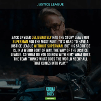 "Batman, Facts, and Joker: JUSTICE LEAGUE  ZACK SNYDER DELIBERATELY HAD THE STORY LEAVE OUT  SUPERMAN FOR THE MOST PART: ""IT'S HARD TO HAVE A  JUSTICE LEAGUE WITHOUT SUPERMAN. BUT HIS SACRIFICE  IS, IN A WEIRD SORT OF WAY, THE WHY OF THE JUSTICE  LEAGUE. SO WHAT DO YOU DO NOW WITH HIM? WHAT DOES  THE TEAM THINK? WHAT DOES THE WORLD NEED? ALL  THAT COMES INTO PLAY.""  CINEMA  FACTS Superman or Green lantern at the end? Green lantern at the end? What do you think about this scene? - dccomics dc comics justiceleague dawnofjustice suicidesquad joker manofsteel aquaman brucewayne harleyquinn avengers superhero thedarkknight galgadot henrycavill sdcc comiccon Batman Superman WonderWoman TheFlash Aquaman Cyborg Shazam GreenArrow Mera JusticeLeague Joker"