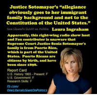 """Image from One Liberal's SLANT on Politics: Justice Sotomayor's """"allegiance  obviously goes to her immigrant  family background and not to the  Constitution of the United States.""""  Ona Liberal's SLANT on Politics  Laura Ingraham  Apparently, this right-wing radio show host  and Fox contributor is unaware that  Supreme Court Justice Sonia Sotomayor's  family is from Puerto Rico,  which is part of the United  Statea. Puerto Ricans are  citizens by birth, and have  been since 1898.  Report Card  U.S. History 1865 Present: F  U.S. Government: F  Research Skills: F  fb.com/  One LiberalsslantonPolitics Image from One Liberal's SLANT on Politics"""