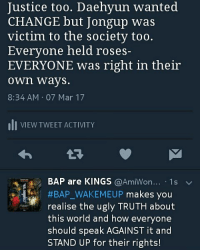 Justice too. Daehyun wanted  CHANGE but Jongup was  victim to the Society too.  Everyone held roses-  EVERYONE was right in their  own ways  8:34 AM 07 Mar 17  III VIEW TWEET ACTIVITY  BAP are KINGS  @AmiWon..... 1 s  v  #BAP WAKEMEUP makes you  realise the ugly TRUTH about  this world and how everyone  should speak AGAINST it and  STAND UP for their rights! Part 9. In the end everyone had reasons to be the way they were. They all saw themself as the right person. They didn't see the wrong in them bc the society had made them like that, not helping them when they needed it so they turned violent.