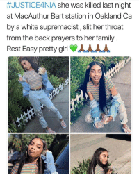 Justicefornia 💔:  #JUSTICE4NIA she was killed last night  at MacAuthur Bart station in Oakland Ca  by a white supremacist, slit her throat  from the back prayers to her family  Rest Easy pretty girl AAAA Justicefornia 💔
