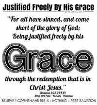 """Nothing Free: Justified Freely By EPHESIANS Grace  """"For all have sinned, and come  short of the glory of god;  Being justified freely by his  through the redemption that is in  Christ Jesus.""""  Romans 3:23-2471V  Jesus sent Paul Homans Philemon  BELIEVE 1 CORINTHIANS 15:1-4 NOTHING FREE SAIVATION"""