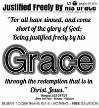 """Repost @poppafrank ・・・: Justified Freely By mi urauG  EPHESIANS 2:6-9  """"For all have sinned, and come  short of the glory of gods  Being justified freely by his  through the redemption that is in  Christ Jesus.""""  Romans 3:23-24  Jesus sent Paul Romans-Philemon  BELIEVE 1 CORINTHIANS 15:1-4 NOTHING FREE SAIVATION Repost @poppafrank ・・・"""