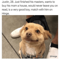 Memes, Best, and Good: Justin, 28. Just finished his masters, wants to  buy his mom a house, would never leave you on  read, is a very good boy, match with him on  Hinge.  @hinge The very best boys are on @hinge hingepartner