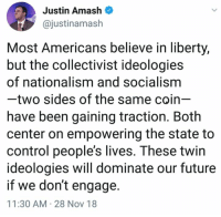 Future, Memes, and Control: Justin Amash  @justinamash  Most Americans believe in liberty,  but the collectivist ideologies  of nationalism and socialism  two sides of the same coin-  have been gaining traction. Both  center on empowering the state to  control people's lives. These twin  ideologies will dominate our future  if we don't engage  11:30 AM 28 Nov 18 (CS)