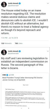 cnn.com, Confidence, and Fbi: Justin Amash  @justinamash  The House voted today on an inane  resolution regarding ICE. The resolution  makes several dubious claims and  denounces calls to abolish ICE. I wouldn't  abolish lCE without an alternative, but  there's no reason to treat a federal agency  as though it's beyond reproach and  reform  7:22 PM Jul 18, 2018  133 Retweets  763 Likes  Justin Amash  @justinamash  My staff and I are reviewing legislation to  establish an independent commission on  Russia. The second paragraph of this  letter is bizarre  CNN @CNN  Read President Trump's letter dismissing FBI Director  James Comey cnn.it/2pxh020  May 9,2017  Dear Director Comey:  I have received the attached letters from the Attorney General and Deputy Attormcy Gemeral of  the United States recommending your dismissal as the Director of the Federal Bureau of  Investigation. I have accepted their recommendation and you are hereby terminated and  removed from office, effective immediately  While I greatly appreciate you informing me, on three separate occasions, that I am not under  investigation, I nevertheless concur with the judgment of the Department of Justice that you are  not able to effectively lead the Bureau.  It is essential that we find new leadership for the FBI that restores public trust and confidence in  its vital law enforcement mission.  I wish you the best of luck in your future endeavors.