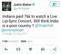 Bieber's reply to Snapchat CEO😂😂: Justin Bieber  (ajustinbieber  Indians paid 76k to watch a Live  Lip-Sync Concert. Still think India  is a poor country  @Snapchat  @evan spiegel  11:40 AM 12 May 2017  116K  RETWEETS  308K  LIKES Bieber's reply to Snapchat CEO😂😂