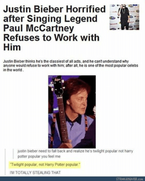 Fall, Harry Potter, and Justin Bieber: Justin Bieber Horrified  after Singing Legend  Paul McCartney  Refuses to Work with  Him  Justin Bieber thinks he's the classiest of all acts, and he cantunderstand why  anyone would refuse to work with him; ater all, he is one of the most popular celebs  in the world  justin bieber need to fall back and realize he's twilight popular not harry  potter popular you feel me  Twilight popular, not Harry Potter popular.  IM TOTALLY STEALING THAT  STRANGEBEAVER.COM Twilight popular, not Harry Potter popular