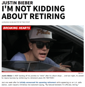 "celticxcross:  linkofspades:  kateitron:  punkrocked:  a christmas miracle   MERRY CHRISTMAS  THANKS SANTA  THERE'S STILL HOPE : JUSTIN BIEBER  I'M NOT KIDDING  ABOUT RETIRING  12/25/2013 10:30 AM PST BY TMZ STAFF  BREAKING HEARTS  Phates  TMZ.com  Justin Bieber is NOT backing off his promise to ""retire"" after his album drops .. and last night, he proved  he means business by reinforcing his retirement plans ON TWITTER!!  Just one week after he initially announced his upcoming retirement while appearing on an L.A. radio  station, Justin issued a Christmas Eve statement saying, ""My beloved beliebers l'm officially retiring."" celticxcross:  linkofspades:  kateitron:  punkrocked:  a christmas miracle   MERRY CHRISTMAS  THANKS SANTA  THERE'S STILL HOPE"