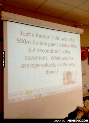 Physics teacher doing rightomg-humor.tumblr.com: Justin Bieber is thrown off a  550m building and it takes him  6.4 seconds to hit the  pavement. What was his  average velocity on the way  down?  02:56 4  CHECK OUT MEMEPIX.COM  MEMEPIX.COM Physics teacher doing rightomg-humor.tumblr.com