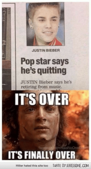 THANK GODS!!!http://omg-humor.tumblr.com: JUSTIN BIEBER  Pop star says  he's quitting  JUSTIN Bieber says he's  retiring from music.  IT'S OVER  facebook.com/SaidNoOneEverm  IT'S FINALLY OVER  TASTE OF AWESOME.COM  Hitler hated this site too THANK GODS!!!http://omg-humor.tumblr.com
