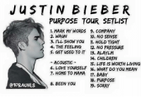 JUSTIN BIEBER  PURPOSE TOUR SETLIST  1. MARK MY WORDS 9. COMPANY  2. WAUN  10. NO SENSE  3. ILL SHOW You  11. HOLD TIGHT  4, THE FEELING  12. NO PRESSURE  5, GET usED TO IT 13. ALAYLM  14, CHILDREN  ACOUSTIC  15, LIFE IS WORTH LIVING  6. LOVE YOURSELF 16. WHAT DO You MEAN  7, HOME TO MAMA 17. BABY  18, PURPOSE  8, BEEN You  @TORAUHLS  19. SORRY 💔💔