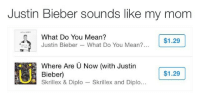 Justin Bieber, Skrillex, and Diplo: Justin Bieber sounds like my mom  What Do You Mean?  Justin Bieber -What Do You Mean?  $1.29  U.  Where Are U Now (with Justin  Bieber)  Skrillex & Diplo Skrillex and Diplo...  $1.29