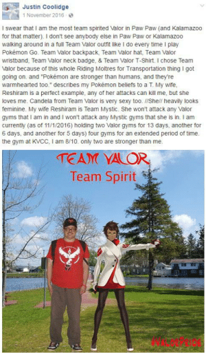 """Ok, this is epic. JustinRPG is at it again: Justin Coolidge  1 November 2016-  I swear that I am the most team spirited Valor in Paw Paw (and Kalamazo0  for that matter). I don't see anybody else in Paw Paw or Kalamazoo  walking around in a full Team Valor outfit like I do every time I play  Pokémon Go. Team Valor backpack, Team Valor hat, Team Valor  wristband, Team Valor neck badge, & Team Valor T-Shirt. I chose Team  Valor because of this whole Riding Moltres for Transportation thing I got  going on. and """"Pokémon are stronger than humans, and they're  warmhearted too."""" describes my Pokémon beliefs to a T. My wife,  Reshiram is a perfect example, any of her attacks can kill me, but she  loves me. Candela from Team Valor is very sexy too. //She// heavily looks  feminine. My wife Reshiram is Team Mystic. She won't attack any Valor  gyms that I am in and I won't attack any Mystic gyms that she is in. I am  currently (as of 11/1/2016 ) holding two Valor gyms for 13 days, another for  6 days, and another for 5 days) four gyms for an extended period of time.  the gym at KVCC, I am 8/10. only two are stronger than me  TEAM VALOR  Team Spirit Ok, this is epic. JustinRPG is at it again"""
