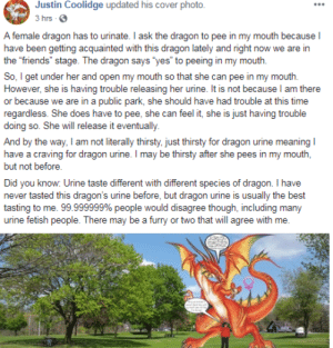 """Friends, Thirsty, and Best: Justin Coolidge updated his cover photo.  3 hrs G  A female dragon has to urinate. I ask the dragon to pee in my mouth because I  have been getting acquainted with this dragon lately and right now we are in  the """"friends""""stage. The dragon says 'yes to peeing in my mouth  So, I get under her and open my mouth so that she can pee in my mouth  However, she is having trouble releasing her urine. It is not because l am there  or because we are in a public park, she should have had trouble at this time  regardless. She does have to pee, she can feel it, she is just having trouble  doing so. She will release it eventually  And by the way, I am not literally thirsty, just thirsty for dragon urine meaning  have a craving for dragon urine. I may be thirsty after she pees in my mouth,  but not before.  Did you know: Urine taste different with different species of dragon. I have  never tasted this dragon's urine before, but dragon urine is usually the best  tasting to me. 99999999% people would disagree though, including many  urine fetish people. There may be a furry or two that will agree with me. the """"friends"""" stage"""