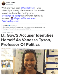 Life, Politics, and White House: Justin Fairfax  @FairfaxJustin  We have your back @AprilDRyan! I was  raised by a strong black woman, I'm married  to one, and now l'm raising one  @realDonaldTrump is NO match for black  women. #SupportBlackWomen  #WeRiseTogether  AprilDRyan Ф @AprilDRyan  I'm a black woman White House reporter. Trump loves insulting people like me. - The  Washington Post washingtonpost.com/outlook/2018/1  3:32 PM- 10 Nov 2018  Lt, Gov.'S Accuser Identifies  Herself As Vanessa Tyson,  Professor Of Politics  JOHN  SEXTON  Posted at 5:03 pm on February 5, 2019  SSOCATION  Flog  hibit  Premi  Gold  Silver
