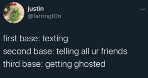 Personal Attack.: justin  @farringtOn  first base: texting  second base: telling all ur friends  third base: getting ghosted Personal Attack.