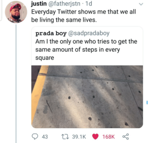 Dank, Memes, and Target: justin @fatherjstn 1d  Everyday Iwitter shows me that we all  be living the same lives.  prada boy @sadpradaboy  Am I the only one who tries to get the  same amount of steps in every  square  39.1K 168K  t 39.1K 168K  43 Just shows how no one is really special by Atheistsomalipirate MORE MEMES