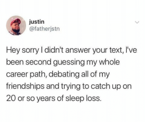 Debating: justin  @fatherjstn  Hey sorry I didn't answer your text, l've  been second guessing my whole  career path, debating all of my  friendships and trying to catch up on  20 or so years of sleep loss.