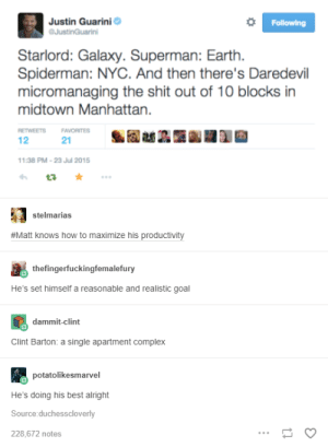 Who else has a soft spot for heroic disasters?: Justin Guarini  JustinGuarini  Following  Starlord: Galaxy. Superman: Earth.  Spiderman: NYC. And then there's Daredevil  micromanaging the shit out of 10 blocks in  midtown Manhattan.  RETWEETS  FAVORITES  1:38 PM-23 Jul 2015  stelmarias  #Matt knows how to maximize his productivity  thefingerfuckingfemalefury  He's set himself a reasonable and realistic goal  dammit-clint  Clint Barton: a single apartment complex  potatolikesmarvel  He's doing his best alright  Source:duchesscloverly  228,672 notes Who else has a soft spot for heroic disasters?