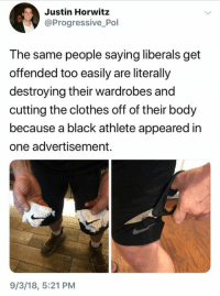 Clothes, Progressive, and Black: Justin Horwitz  @Progressive Pol  The same people saying liberals get  offended too easily are literally  destroying their wardrobes and  cutting the clothes off of their body  because a black athlete appeared in  one advertisement.  9/3/18, 5:21 PM (S)