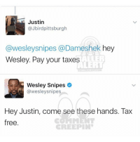 Ballerific Comment Creepin -- 🌾👀🌾 wesleysnipes commentcreepin: Justin  @Jbird pittsburgh  Wesleysnipes @Dameshek hey  Wesley. Pay your taxes  Wesley Snipes  @wesley snipes  Hey Justin, come see these hands. Tax  free.  CREEPIN Ballerific Comment Creepin -- 🌾👀🌾 wesleysnipes commentcreepin