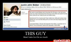 [Connect to Facebook to view this post]http://omg-humor.tumblr.com: Justin John Bieber Add as Friend  a Lives in Lewiston, Maine From Akron, Ohio Born on 06 january 1961  Basic Information  About  My name is justin Bieber and it has been for so years, I am not some  Justin John punk ass singer homosexual but because some little ass bandit has the  same name as me I have to use my middle name.  Wall  Cod dammit I'm a human and I have rights too. Little girls please stop  adding me l am not that little punk ass bitch and stop trying cause he  likes dick.  Info  Friends  i am Justin Bieber, 50 year old carpenter from Ohio. I currently live in  Maine. I like prostitutes, booze and cigarettes. FUCK KIDS.  Share Profile  Renort/block this nerson  unfriendable.com  THIS GUY  Must hate his life so much  TASTE OF AWESOME.COM [Connect to Facebook to view this post]http://omg-humor.tumblr.com
