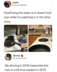 Memes, Genius, and Time: Justin  @JustinHillister  Facel iming the water so it doesn't boil  over while l'm watching tv in the other  room  will_ent  Derrick龜  @_ayosworldd  We all living in 2018 meanwhile this  man is a full time resident in 3019 Genius