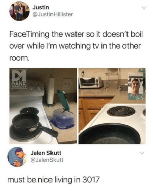 The future is here: Justin  @JustinHillister  FaceTiming the water so it doesn't boil  over while l'm watching tv in the other  room  DANK  Jalen Skutt  @JalenSkutt  must be nice living in 3017 The future is here