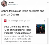 "Pretty random guess but hey, ya never know.: Justin  @Justinsrfc  Gonna take a stab in the dark here and  say Kurt Cobain  20 hours ago SPIN  AMP  SPIN  Dave Grohl Says There's  ""One Thing Missing"" From  Possible Nirvana Reuniorn  In a recent interview with The Times  UK, Dave Grohl didn't exactly rule  out the possibility of a Nirvana reu… Pretty random guess but hey, ya never know."
