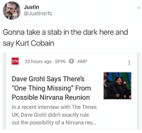 "Dave Grohl, Funny, and Nirvana: Justin  @Justinsrfc  Gonna take a stab in the dark here and  say Kurt Cobain  SPIN  SPIN 20 hours ago SPIN AMP  Dave Grohl Says There's  ""One Thing Missing"" From  Possible Nirvana Reunion  In a recent interview with The Times  UK, Dave Grohl didn't exactly rule  out the possibility of a Nirvana reu... 🤔🤔🤔 pretty good point https://t.co/oRMQr3OGHn"