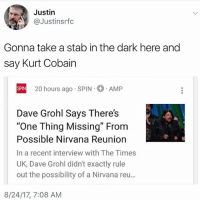 "@donny.drama is the best account you're not following: Justin  @Justinsrfc  Gonna take a stab in the dark here and  say Kurt Cobain  20 hours ago SPIN  AMP  SPIN  Dave Grohl Says There's  ""One Thing Missing"" From  Possible Nirvana Reunion  In a recent interview with The Times  UK, Dave Grohl didn't exactly rule  out the possibility of a Nirvana reu...  8/24/17, 7:08 AM @donny.drama is the best account you're not following"