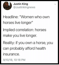 "Horses, Memes, and Best: Justin King  @Justinkingnews  Headline: ""Women who own  horses live longer""  Implied correlation: horses  make you live longer.  Reality: if you own a horse, you  can probably afford health  insurance  9/10/18, 10:18 PM I know I say this a lot, but @BestMemes actually has the best memes 😂"
