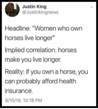"""whitepeopletwitter: Implied correlation vs reality: Justin King  @Justinkingnews  Headline: """"Women who own  horses live longer""""  Implied correlation: horses  make you live longer.  Reality: if you own a horse, you  can probably afford health  insurance  9/10/18, 10:18 PM whitepeopletwitter: Implied correlation vs reality"""