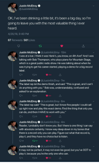"""nightingem:Justin McElroy is one of the kindest and most genuine people I have ever seen and his words are so incredibly powerful. I'm crying right now.: Justin McElroy  @JustinMcElroy  OK, I've been drinking a little bit, it's been a big day, so l'm  going to leave vou with the most valuable thing l ever  heard  4/26/18, 9:40 PM  67 Retweets 561 Likes  Justin McElroy@JustinMcElroy 10m  I was at a bar, I think it was Hank's, you know, on 4th Ave? And I was  talking with Bob Thompson, who plays piano for Mountain Stage,  which is a great public radio show. He was talking about when he  was trying to get his career started, playing a demo for a big record  label  110  244  Justin McElroy @JustinMcElroy 7m  The label rep let the demo finish, and said """"This is great, and I can't  do anything with you."""" Bob was, understandably, confused and  asked for an explanation  184  Justin McElroy @JustinMcElroy 6m  The label rep said """"This is great, but I know five people I could call  up right now and play this exact demo. Find the thing that only you  can do, and then I HAVE to work with you.""""  267  Justin McElroy @JustinMcElroy 4m  Reader, I probably don't know you. But I there is one thing I can say  with absolute certainty. I know way deep down in my bones that  there is a record only you can play. Figure out what that record is,  play it, and they have no choice but to listen  O 20  147  503  Justin McElroy @JustinMcElroy 3m  It may not be perfect, it may not even be good, but you've GOT to  play it, because you're the only one who can  4  198 nightingem:Justin McElroy is one of the kindest and most genuine people I have ever seen and his words are so incredibly powerful. I'm crying right now."""