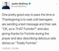 "Good Way: Justin McElroy  @JustinMcElroy  One pretty good way to pass the time is  Thanksgiving is to wait until teenagers  are sending a text message and then ask  ""OK, so is THAT Fortnite?"" and also  giving thanks for Fortnite during the  prayer and also describing delicious side  dishes as ""Totally Fortnite""  11/22/18, 7:12 PM"