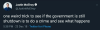 Crime, Iphone, and Tumblr: Justin McElroy  @JustinMcElroy  one weird trick to see if the government is still  shutdown is to do a crime and see what happens  5:38 PM -23 Dec 18 Twitter for iPhone stupidquestionstoannoypeople:  SLPT: Testing Government Shutdowns