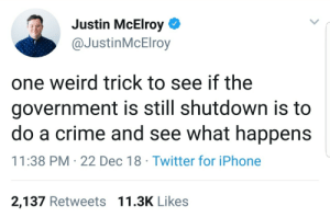 Crime, Dank, and Iphone: Justin McElroy  @JustinMcElroy  one weird trick to see if the  government is still shutdown is to  do a crime and see what happens  11:38 PM-22 Dec 18 Twitter for iPhone  2,137 Retweets 11.3K Likes meirl by CowWithArms MORE MEMES