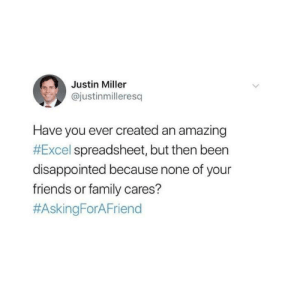 Excel-lent: Justin Miller  @justinmilleresq  Have you ever created an amazing  #Excel spreadsheet, but then been  disappointed because none of your  friends or family cares?  Excel-lent