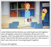 Shit, All, and You: Justin Roiland and Dan Harmon, you need to get your shit together.  Get it all together, and put it in a backpack. All your shit. So it's  together. And if you gotta take it somewhere, take it somewhere ya  know? Take it to the shit store and sell it, or put it in a shit museum. l  don't care what you do. You just gotta get it together.  Get your shit together. <p>All your shit</p>