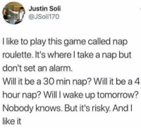 Alarm, Game, and Tomorrow: Justin Soli  @JSoli170  I like to play this game called nap  roulette. It's where I take a nap but  don't set an alarm  Will it be a 30 min nap? Will it be a 4  hour nap? Will I wake up tomorrow?  Nobody knows. But it's risky. And l  like it Danger!
