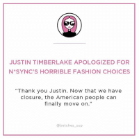 """Have you signed up for the greatest news email you've ever read yet? The SUP will come to your inbox three times a week and make you literally die 👉🏽 link in bio - betches.com-sup: JUSTIN TIMBERLAKE APOLOGIZED FOR  N SYNC'S HORRIBLE FASHION CHOICES  """"Thank you Justin. Now that we have  closure, the American people can  finally move on.""""  @betches sup Have you signed up for the greatest news email you've ever read yet? The SUP will come to your inbox three times a week and make you literally die 👉🏽 link in bio - betches.com-sup"""