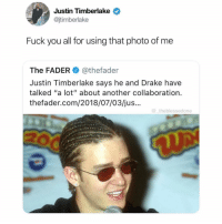 "But that was hot JT🔥😍 Via @_theblessedone: Justin Timberlake  @jtimberlake  Fuck you all for using that photo of me  The FADER@thefader  Justin Timberlake says he and Drake have  talked ""a lot"" about another collaboration.  thefader.com/2018/07/03/jus...  theblessedone But that was hot JT🔥😍 Via @_theblessedone"