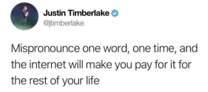 Internet, Justin TImberlake, and Life: Justin Timberlake  @jtimberlake  Mispronounce one word, one time, and  the internet will make you pay for it for  the rest of your life It's gonna be May
