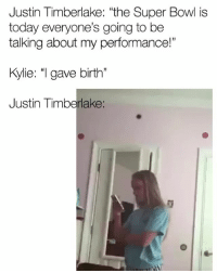 """Funny, Justin TImberlake, and Super Bowl: Justin Timberlake: """"the Super Bowl is  today everyone's going to be  talking about my performance!""""  Kylie: """"I gave birth""""  Justin Timberlake Y'all got me dead tonight 😂😂😂 superbowllii kyliejenner justintimberlake"""
