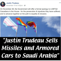 "Cars, Love, and Respect: Justin Trudeau  900  November 19 at 3:02pm  On November 28, the Government will offer a formal apology to LGBTQ2  Canadians in the House for the persecution & injustices they have suffered,  and to advance together on the path to equality & inclusion.  ""Justin Trudeau Sells  Missiles and Armored  Cars to Saudi Arabia"" <p>""We have nothing but love and inclusion for the gays! I mean we'll give weapons to countries that are literally murdering them but other than that nothing but respect.""</p>"