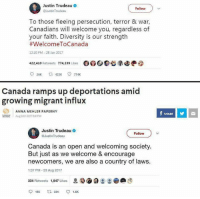 Anna, Memes, and Canada: Justin Trudeau  @JustinTrudeau  Follow  To those fleeing persecution, terror & war,  Canadians will welcome you, regardless of  your faith. Diversity is our strength  #WelcomeToCanada  12:20 PM 28 Jan 2017  422,410 Retweets 774,239 Likes  000家七0Ge②  Canada ramps up deportations amid  growing migrant influx  ANNA MEHLER PAPERNY  SHARE  1  Aug24th 20178:41PM  Justin Trudeau  @Justin Trudeau  Follow  Canada is an open and welcoming society  But just as we welcome & encourage  newcomers, we are also a country of laws.  1:37 PM-23 Aug 2017  334 Retweets 1,547 Likes  D 으 으  す  9166 ta 334 ㅇ 1.5K (GC)