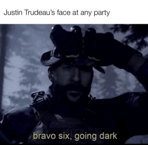 It's a fatty shit post bois: Justin Trudeau's face at any party  bravo six, going dark It's a fatty shit post bois