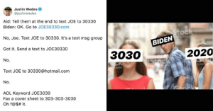 Joe Biden Is Getting Roasted For Not Quite Grasping The Whole 'Technology' Thing: Justin Wedes  @justinwedes  Aid: Tell them at the end to text JOE to 30330  Biden: OK. Go to JOE30330.com  Stock  No, Joe. Text JOE to 30330. It's a text msg group  BIDEN  Got it. Send a text to JOE30330  2020  3030  No.  ISTOCK  CR  ges  Get  Text JOE to 30330@hotmail.com  No.  AOL Keyword JOE3030  Fax a cover sheet to 303-303-3030  Oh f@$# it Joe Biden Is Getting Roasted For Not Quite Grasping The Whole 'Technology' Thing