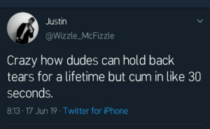 Crazy, Cum, and Iphone: Justin  @Wizzle_McFizzle  Crazy how dudes can hold back  tears for a lifetime but cum in like 30  seconds.  8:13- 17 Jun 19 Twitter for iPhone He said it loud.